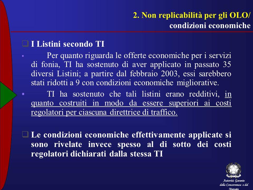 Autorità Garante della Concorrenza e del Mercato 2. Non replicabilità per gli OLO/ condizioni economiche I Listini secondo TI Per quanto riguarda le o