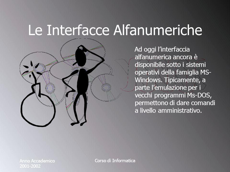 Anno Accademico 2001-2002 Corso di Informatica Le Interfacce Alfanumeriche Ad oggi linterfaccia alfanumerica ancora è disponibile sotto i sistemi operativi della famiglia MS- Windows.