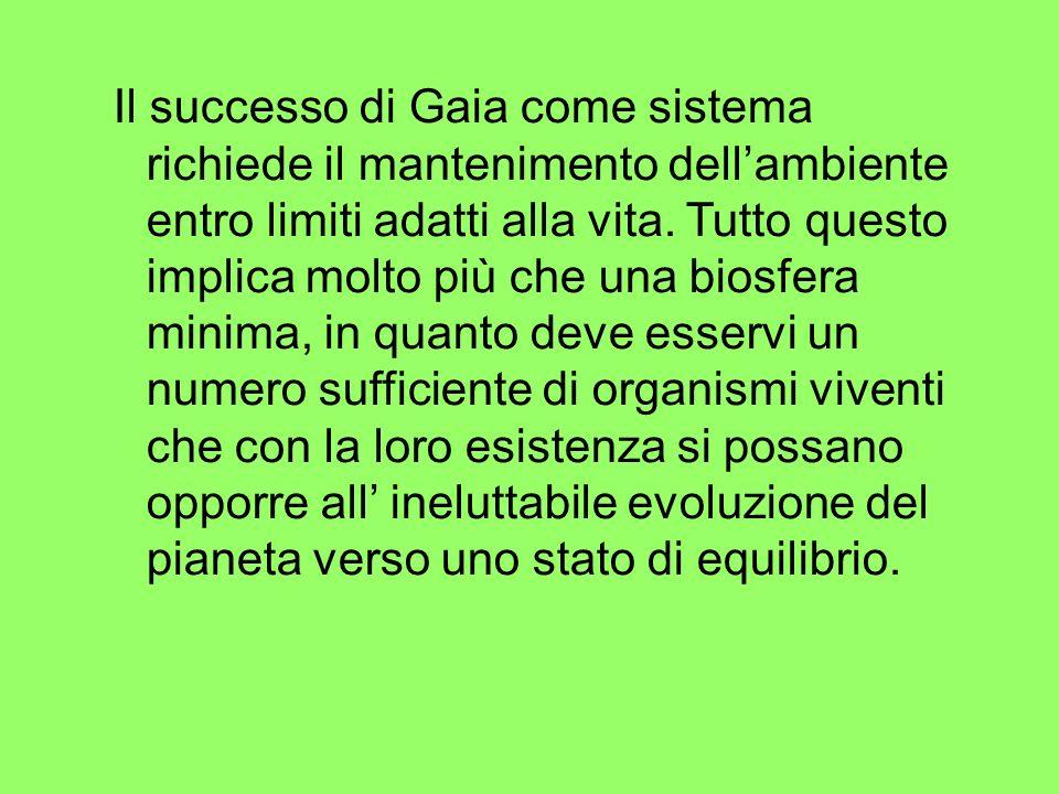 Il successo di Gaia come sistema richiede il mantenimento dellambiente entro limiti adatti alla vita. Tutto questo implica molto più che una biosfera