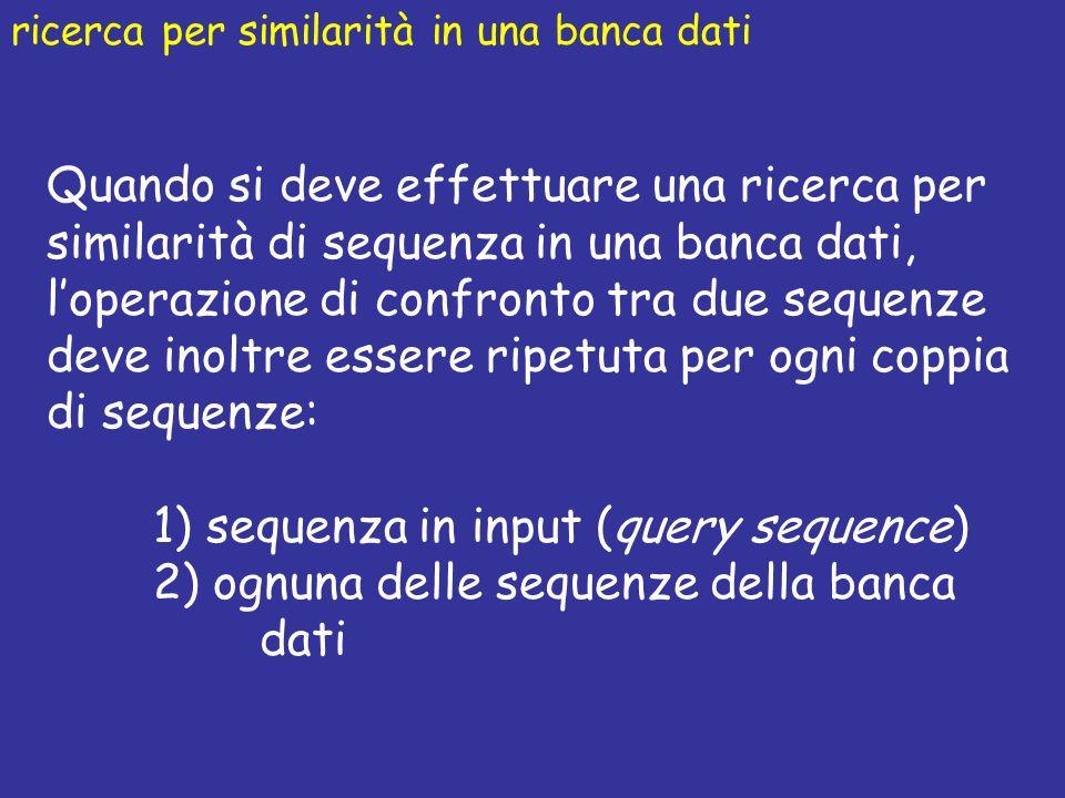 Quando si deve effettuare una ricerca per similarità di sequenza in una banca dati, loperazione di confronto tra due sequenze deve inoltre essere ripetuta per ogni coppia di sequenze: 1) sequenza in input (query sequence) 2) ognuna delle sequenze della banca dati ricerca per similarità in una banca dati