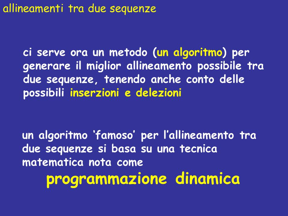 allineamenti tra due sequenze ci serve ora un metodo (un algoritmo) per generare il miglior allineamento possibile tra due sequenze, tenendo anche conto delle possibili inserzioni e delezioni un algoritmo famoso per lallineamento tra due sequenze si basa su una tecnica matematica nota come programmazione dinamica