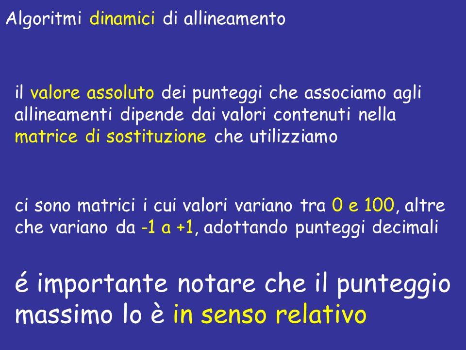 Algoritmi dinamici di allineamento é importante notare che il punteggio massimo lo è in senso relativo il valore assoluto dei punteggi che associamo agli allineamenti dipende dai valori contenuti nella matrice di sostituzione che utilizziamo ci sono matrici i cui valori variano tra 0 e 100, altre che variano da -1 a +1, adottando punteggi decimali