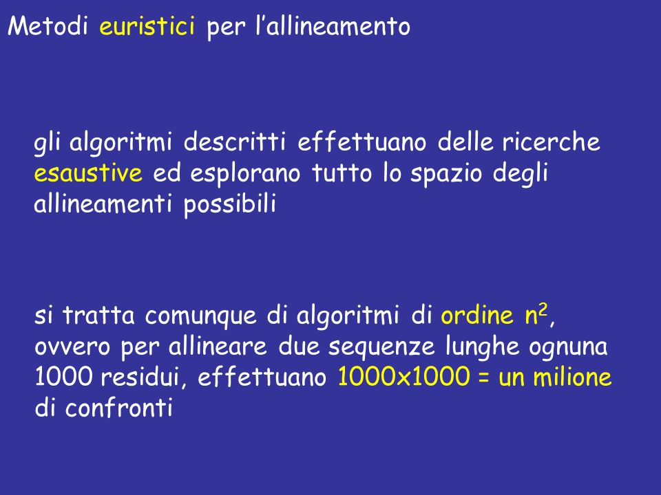 Metodi euristici per lallineamento gli algoritmi descritti effettuano delle ricerche esaustive ed esplorano tutto lo spazio degli allineamenti possibili si tratta comunque di algoritmi di ordine n 2, ovvero per allineare due sequenze lunghe ognuna 1000 residui, effettuano 1000x1000 = un milione di confronti