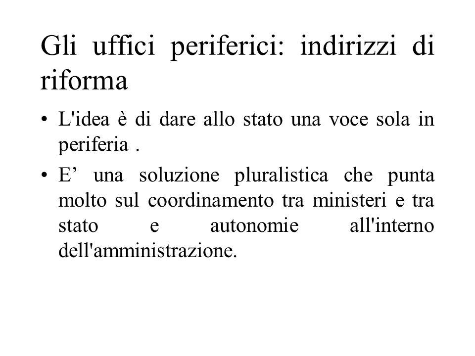 Gli uffici periferici: indirizzi di riforma L idea è di dare allo stato una voce sola in periferia.