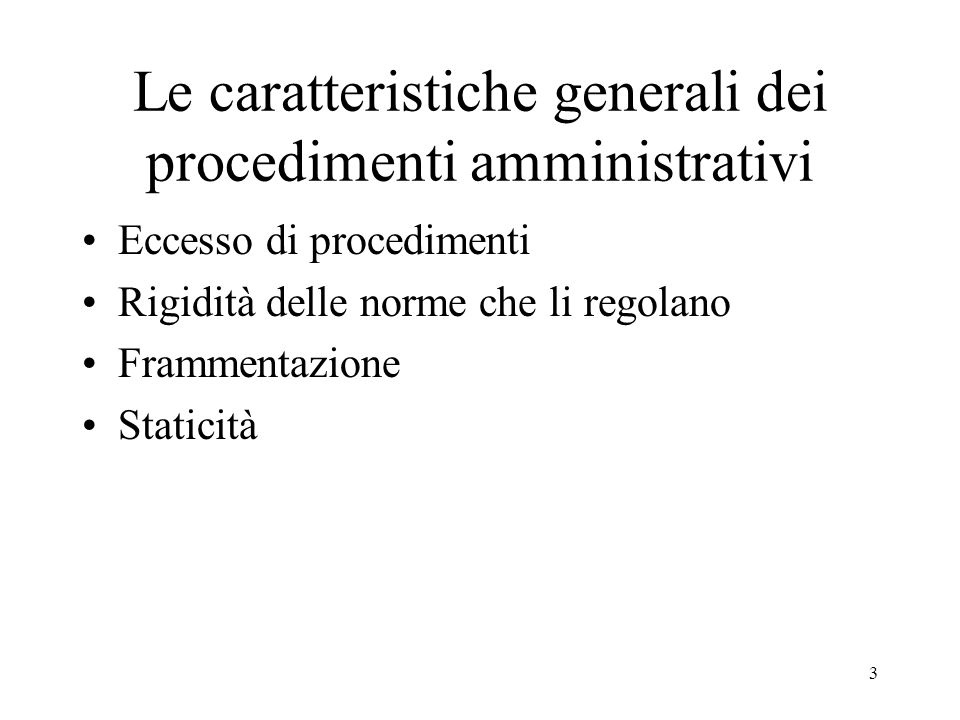 3 Le caratteristiche generali dei procedimenti amministrativi Eccesso di procedimenti Rigidità delle norme che li regolano Frammentazione Staticità