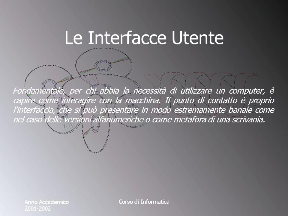 Anno Accademico 2001-2002 Corso di Informatica Le Interfacce Utente Fondamentale, per chi abbia la necessità di utilizzare un computer, è capire come interagire con la macchina.