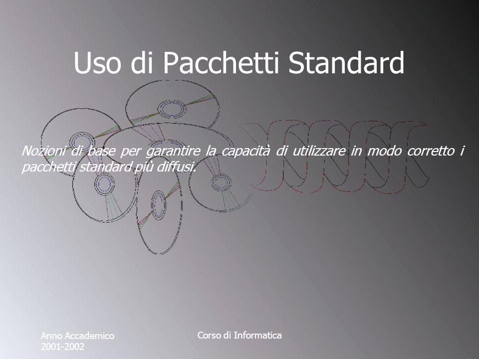 Anno Accademico 2001-2002 Corso di Informatica Uso di Pacchetti Standard Nozioni di base per garantire la capacità di utilizzare in modo corretto i pacchetti standard più diffusi.