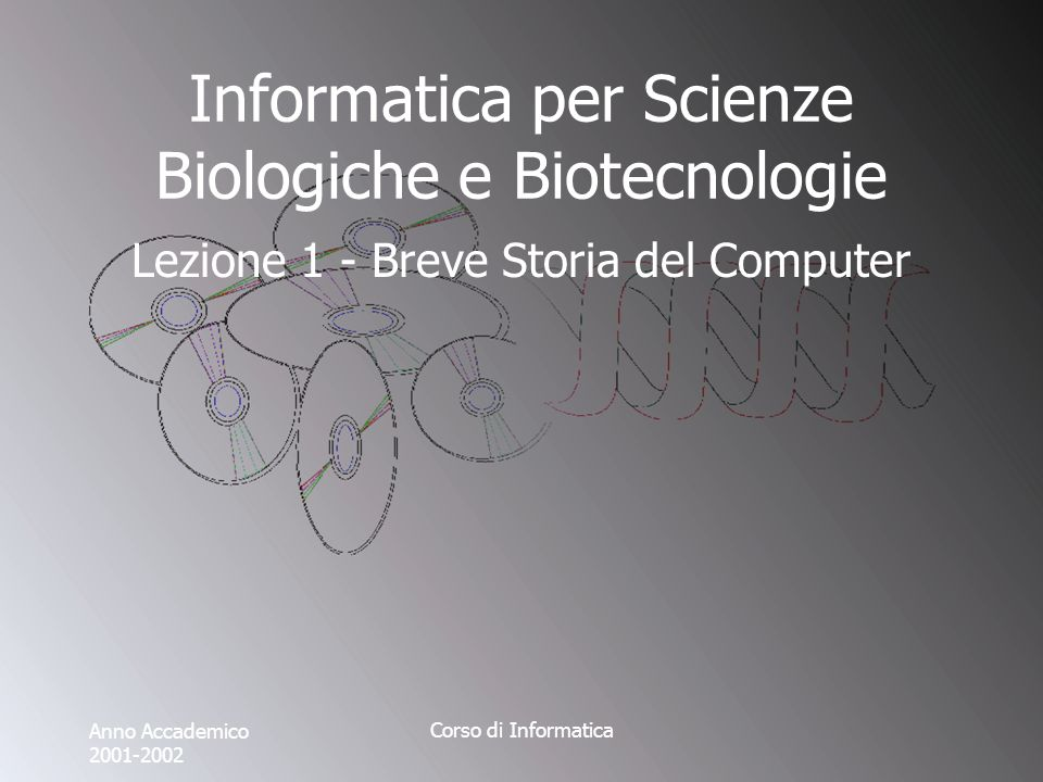 Anno Accademico 2001-2002 Corso di Informatica Informatica per Scienze Biologiche e Biotecnologie Lezione 1 - Breve Storia del Computer