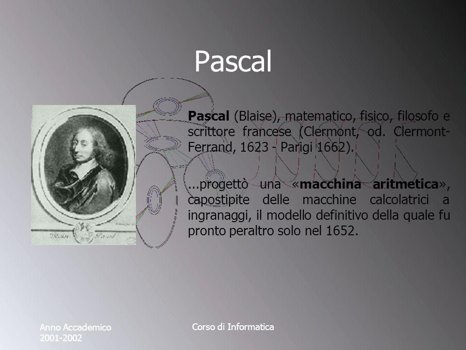Anno Accademico 2001-2002 Corso di Informatica Pascal Pascal (Blaise), matematico, fisico, filosofo e scrittore francese (Clermont, od.