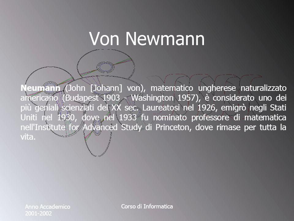 Anno Accademico 2001-2002 Corso di Informatica Von Newmann Neumann (John [Johann] von), matematico ungherese naturalizzato americano (Budapest 1903 - Washington 1957), è considerato uno dei più geniali scienziati del XX sec.