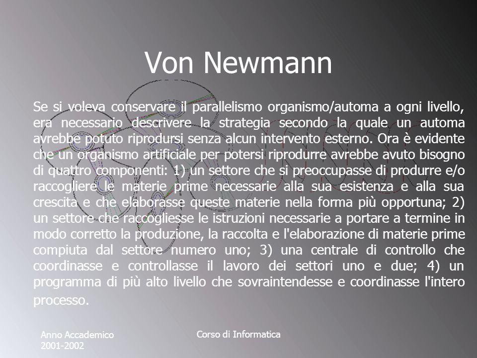 Anno Accademico 2001-2002 Corso di Informatica Von Newmann Se si voleva conservare il parallelismo organismo/automa a ogni livello, era necessario descrivere la strategia secondo la quale un automa avrebbe potuto riprodursi senza alcun intervento esterno.