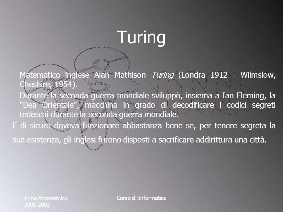 Anno Accademico 2001-2002 Corso di Informatica Turing Matematico inglese Alan Mathison Turing (Londra 1912 - Wilmslow, Cheshire, 1954).