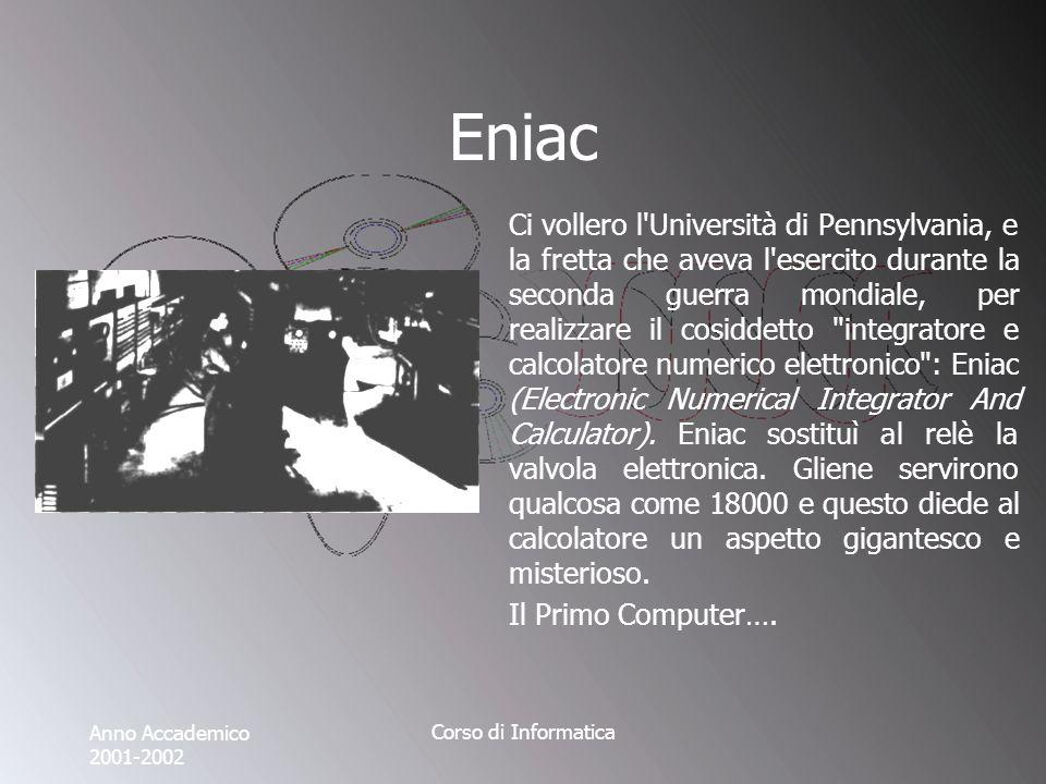 Anno Accademico 2001-2002 Corso di Informatica Eniac Ci vollero l Università di Pennsylvania, e la fretta che aveva l esercito durante la seconda guerra mondiale, per realizzare il cosiddetto integratore e calcolatore numerico elettronico : Eniac (Electronic Numerical Integrator And Calculator).