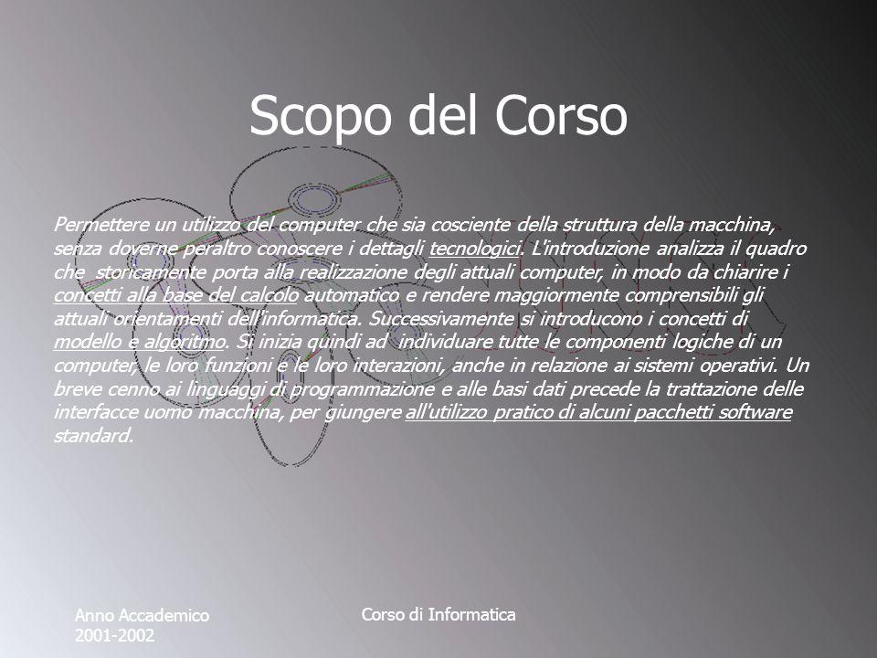 Anno Accademico 2001-2002 Corso di Informatica Scopo del Corso Permettere un utilizzo del computer che sia cosciente della struttura della macchina, senza doverne peraltro conoscere i dettagli tecnologici.