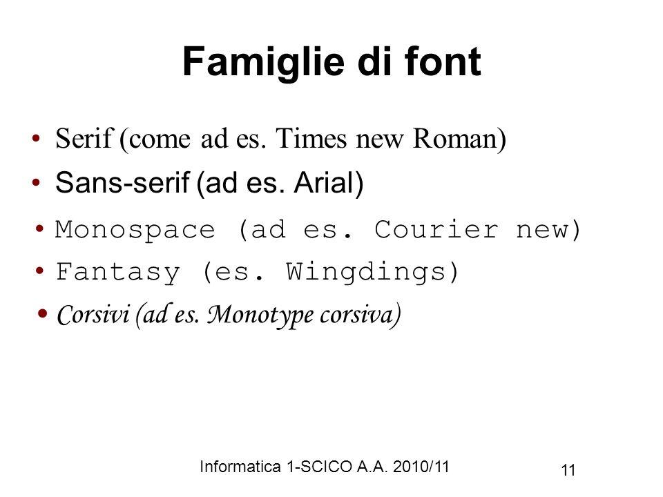 Informatica 1-SCICO A.A. 2010/11 11 Famiglie di font Serif (come ad es. Times new Roman) Sans-serif (ad es. Arial) Monospace (ad es. Courier new) Fant