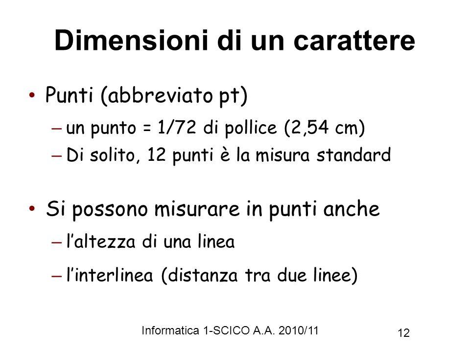 Informatica 1-SCICO A.A. 2010/11 12 Dimensioni di un carattere Punti (abbreviato pt) – un punto = 1/72 di pollice (2,54 cm) – Di solito, 12 punti è la