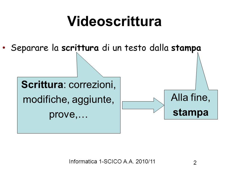 Informatica 1-SCICO A.A. 2010/11 2 Videoscrittura Separare la scrittura di un testo dalla stampa Scrittura: correzioni, modifiche, aggiunte, prove,… A