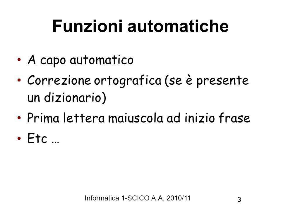 Informatica 1-SCICO A.A. 2010/11 3 Funzioni automatiche A capo automatico Correzione ortografica (se è presente un dizionario) Prima lettera maiuscola