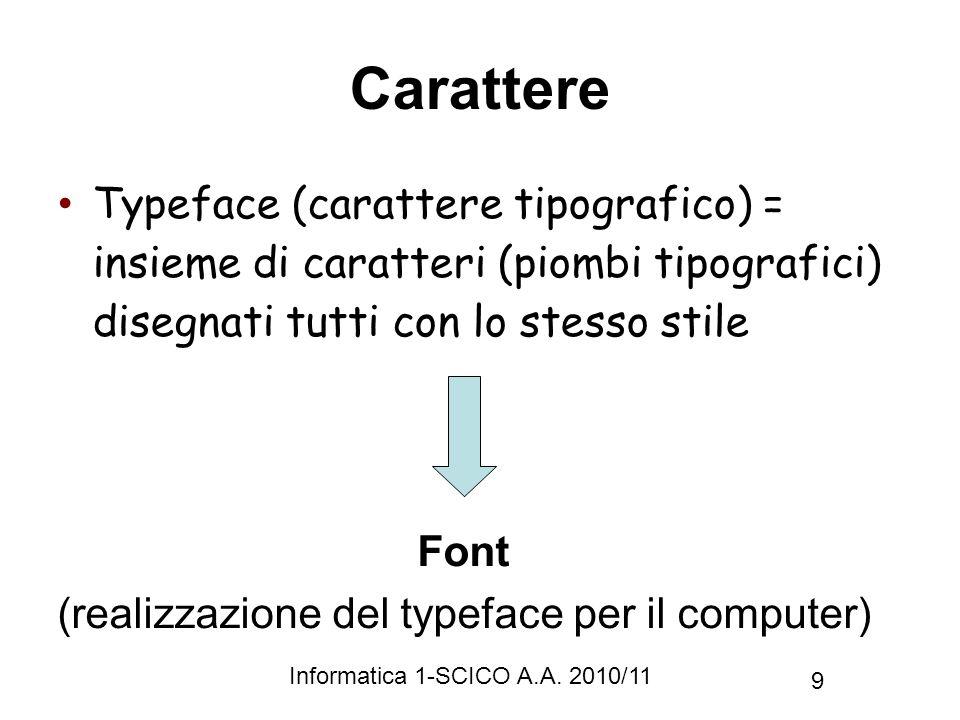 Informatica 1-SCICO A.A. 2010/11 9 Carattere Typeface (carattere tipografico) = insieme di caratteri (piombi tipografici) disegnati tutti con lo stess