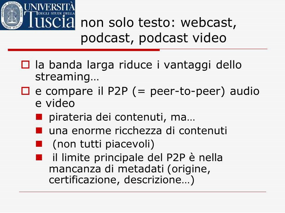 non solo testo: webcast, podcast, podcast video la banda larga riduce i vantaggi dello streaming… e compare il P2P (= peer-to-peer) audio e video pirateria dei contenuti, ma… una enorme ricchezza di contenuti (non tutti piacevoli) il limite principale del P2P è nella mancanza di metadati (origine, certificazione, descrizione…)