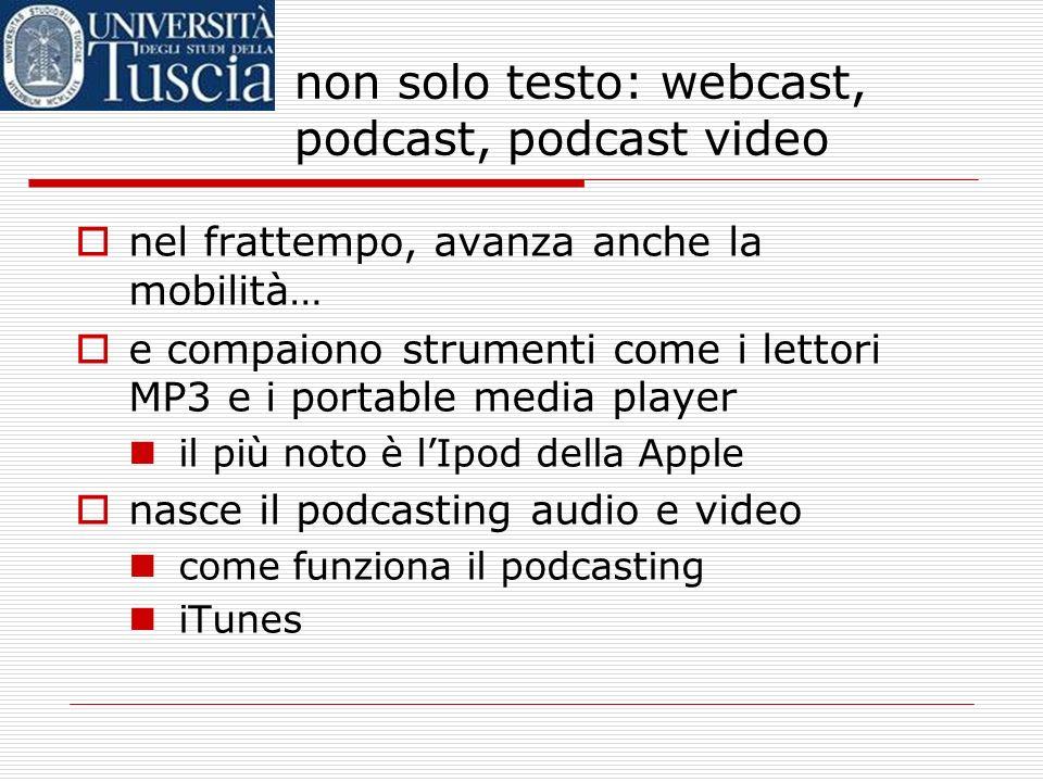 non solo testo: webcast, podcast, podcast video nel frattempo, avanza anche la mobilità… e compaiono strumenti come i lettori MP3 e i portable media player il più noto è lIpod della Apple nasce il podcasting audio e video come funziona il podcasting iTunes