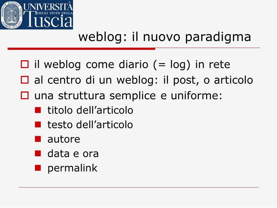 weblog: il nuovo paradigma il weblog come diario (= log) in rete al centro di un weblog: il post, o articolo una struttura semplice e uniforme: titolo dellarticolo testo dellarticolo autore data e ora permalink