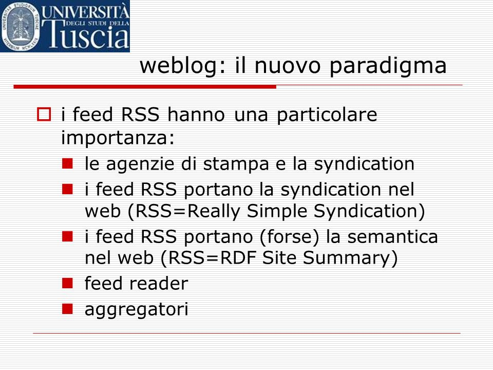 weblog: il nuovo paradigma i feed RSS hanno una particolare importanza: le agenzie di stampa e la syndication i feed RSS portano la syndication nel web (RSS=Really Simple Syndication) i feed RSS portano (forse) la semantica nel web (RSS=RDF Site Summary) feed reader aggregatori