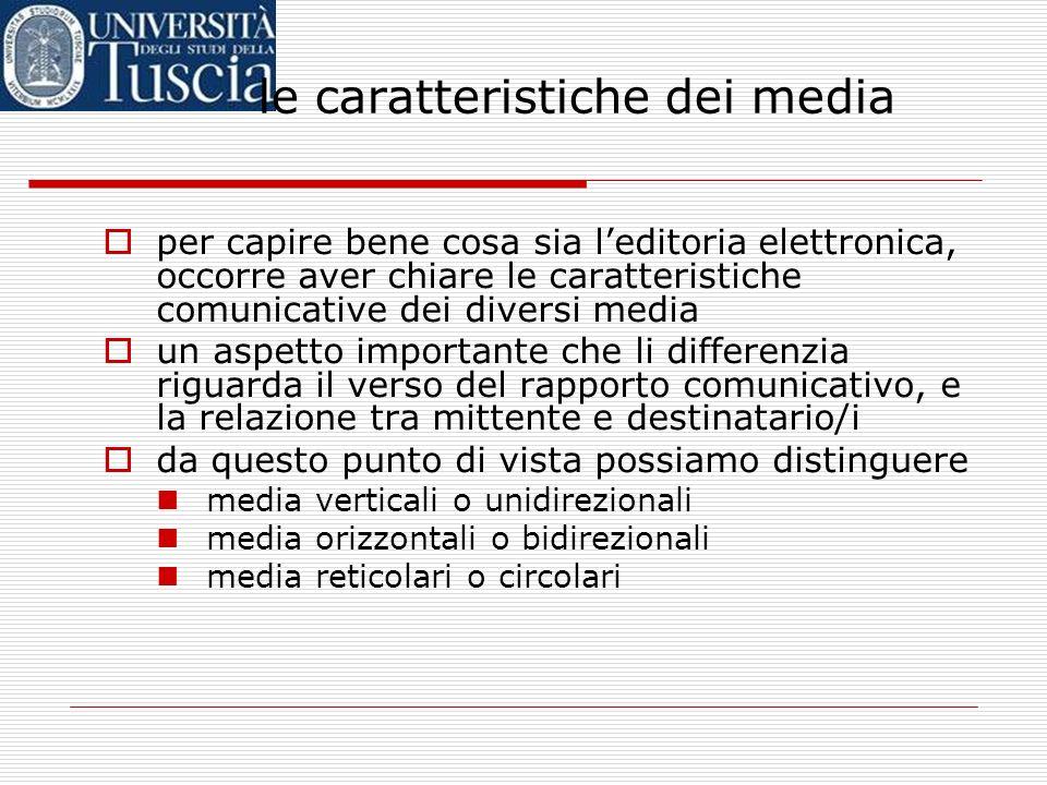 per capire bene cosa sia leditoria elettronica, occorre aver chiare le caratteristiche comunicative dei diversi media un aspetto importante che li differenzia riguarda il verso del rapporto comunicativo, e la relazione tra mittente e destinatario/i da questo punto di vista possiamo distinguere media verticali o unidirezionali media orizzontali o bidirezionali media reticolari o circolari le caratteristiche dei media