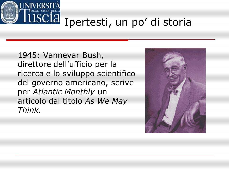 Ipertesti, un po di storia 1945: Vannevar Bush, direttore dellufficio per la ricerca e lo sviluppo scientifico del governo americano, scrive per Atlantic Monthly un articolo dal titolo As We May Think.