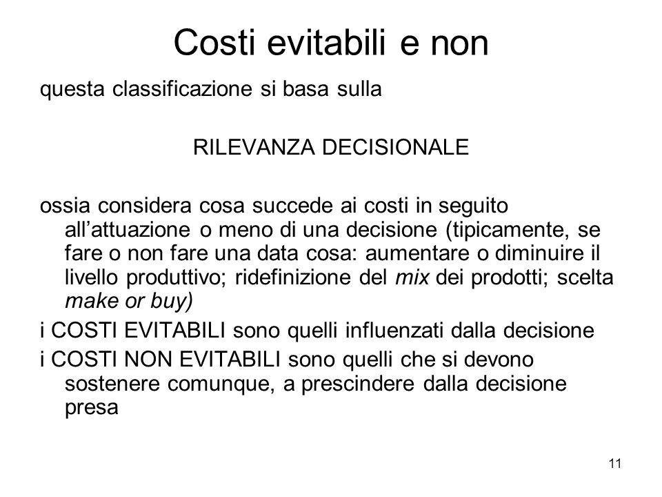 11 Costi evitabili e non questa classificazione si basa sulla RILEVANZA DECISIONALE ossia considera cosa succede ai costi in seguito allattuazione o m