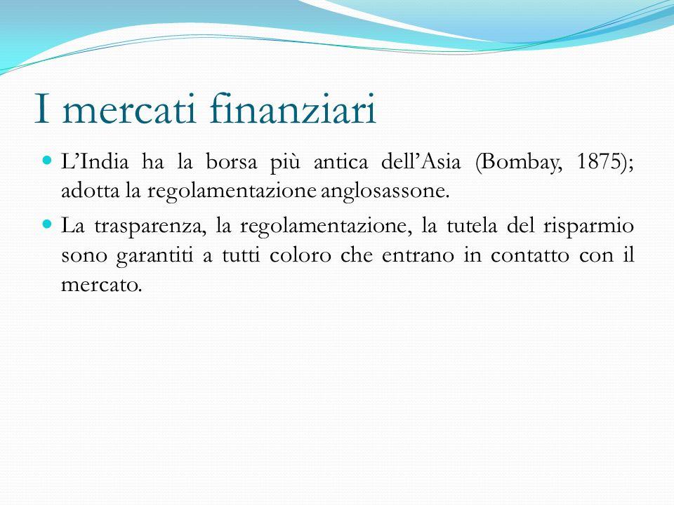 I mercati finanziari LIndia ha la borsa più antica dellAsia (Bombay, 1875); adotta la regolamentazione anglosassone. La trasparenza, la regolamentazio