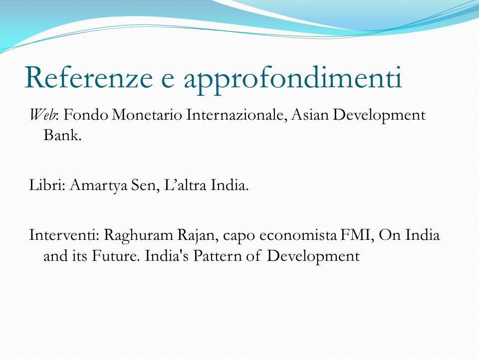 Referenze e approfondimenti Web: Fondo Monetario Internazionale, Asian Development Bank. Libri: Amartya Sen, Laltra India. Interventi: Raghuram Rajan,