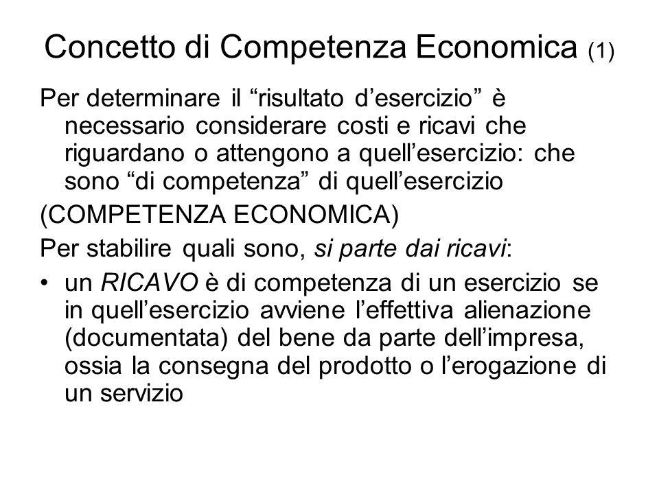 Concetto di Competenza Economica (1) Per determinare il risultato desercizio è necessario considerare costi e ricavi che riguardano o attengono a quellesercizio: che sono di competenza di quellesercizio (COMPETENZA ECONOMICA) Per stabilire quali sono, si parte dai ricavi: un RICAVO è di competenza di un esercizio se in quellesercizio avviene leffettiva alienazione (documentata) del bene da parte dellimpresa, ossia la consegna del prodotto o lerogazione di un servizio