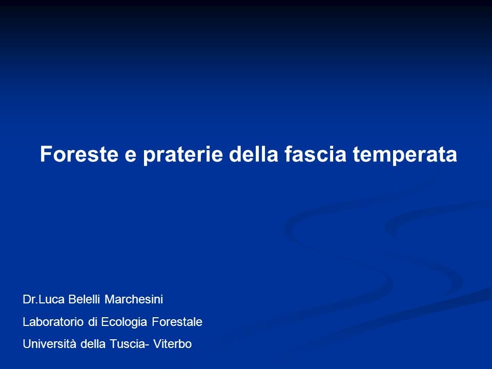Foreste e praterie della fascia temperata Dr.Luca Belelli Marchesini Laboratorio di Ecologia Forestale Università della Tuscia- Viterbo