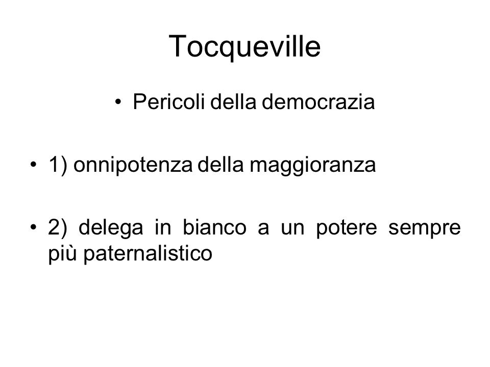 Tocqueville Pericoli della democrazia 1) onnipotenza della maggioranza 2) delega in bianco a un potere sempre più paternalistico