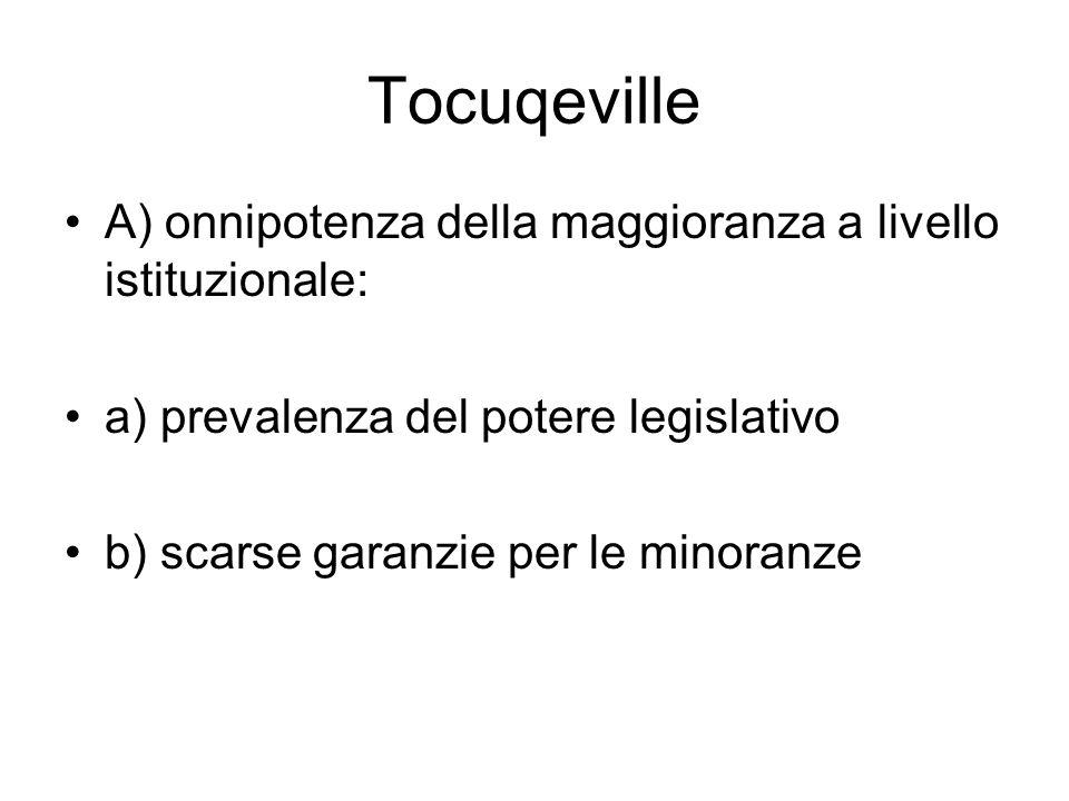 Tocuqeville A) onnipotenza della maggioranza a livello istituzionale: a) prevalenza del potere legislativo b) scarse garanzie per le minoranze