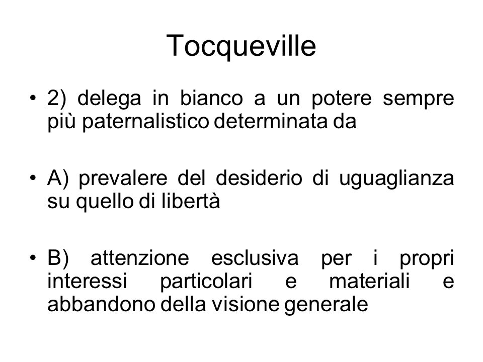 Tocqueville 2) delega in bianco a un potere sempre più paternalistico determinata da A) prevalere del desiderio di uguaglianza su quello di libertà B)