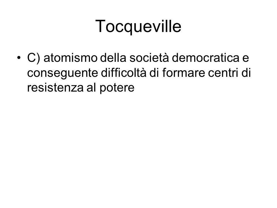 Tocqueville C) atomismo della società democratica e conseguente difficoltà di formare centri di resistenza al potere