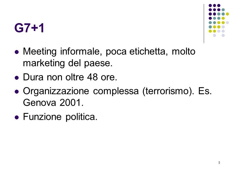 5 G7+1 Meeting informale, poca etichetta, molto marketing del paese. Dura non oltre 48 ore. Organizzazione complessa (terrorismo). Es. Genova 2001. Fu
