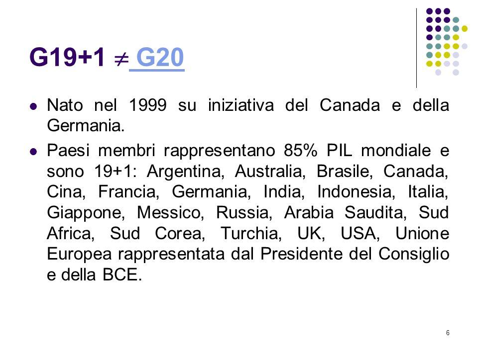 6 G19+1 G20 G20 Nato nel 1999 su iniziativa del Canada e della Germania. Paesi membri rappresentano 85% PIL mondiale e sono 19+1: Argentina, Australia