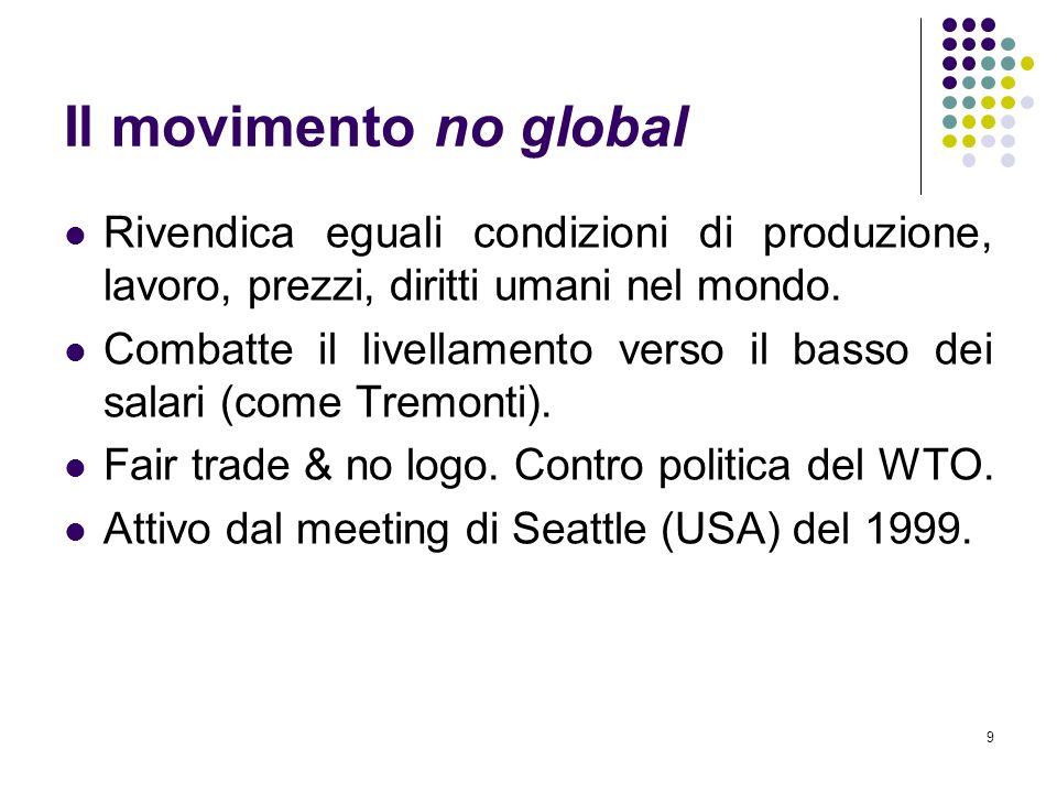 9 Il movimento no global Rivendica eguali condizioni di produzione, lavoro, prezzi, diritti umani nel mondo. Combatte il livellamento verso il basso d