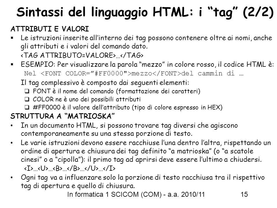 In formatica 1 SCICOM (COM) - a.a. 2010/11 15 Sintassi del linguaggio HTML: i tag (2/2) ATTRIBUTI E VALORI Le istruzioni inserite allinterno dei tag p