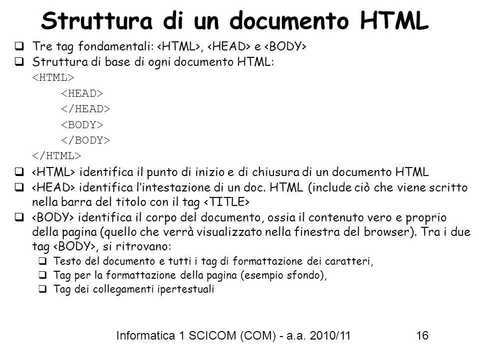 Informatica 1 SCICOM (COM) - a.a. 2010/11 16 Struttura di un documento HTML Tre tag fondamentali:, e Struttura di base di ogni documento HTML: identif