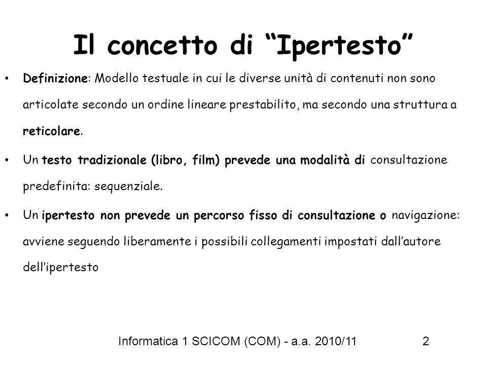 Informatica 1 SCICOM (COM) - a.a. 2010/11 2 Il concetto di Ipertesto Definizione: Modello testuale in cui le diverse unità di contenuti non sono artic