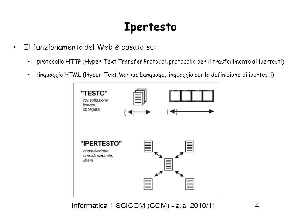 Informatica 1 SCICOM (COM) - a.a. 2010/11 4 Ipertesto Il funzionamento del Web è basato su: protocollo HTTP (Hyper-Text Transfer Protocol, protocollo