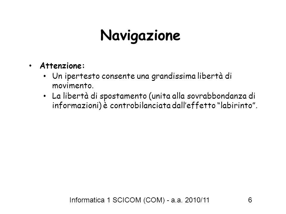 Informatica 1 SCICOM (COM) - a.a. 2010/11 6 Navigazione Attenzione: Un ipertesto consente una grandissima libertà di movimento. La libertà di spostame