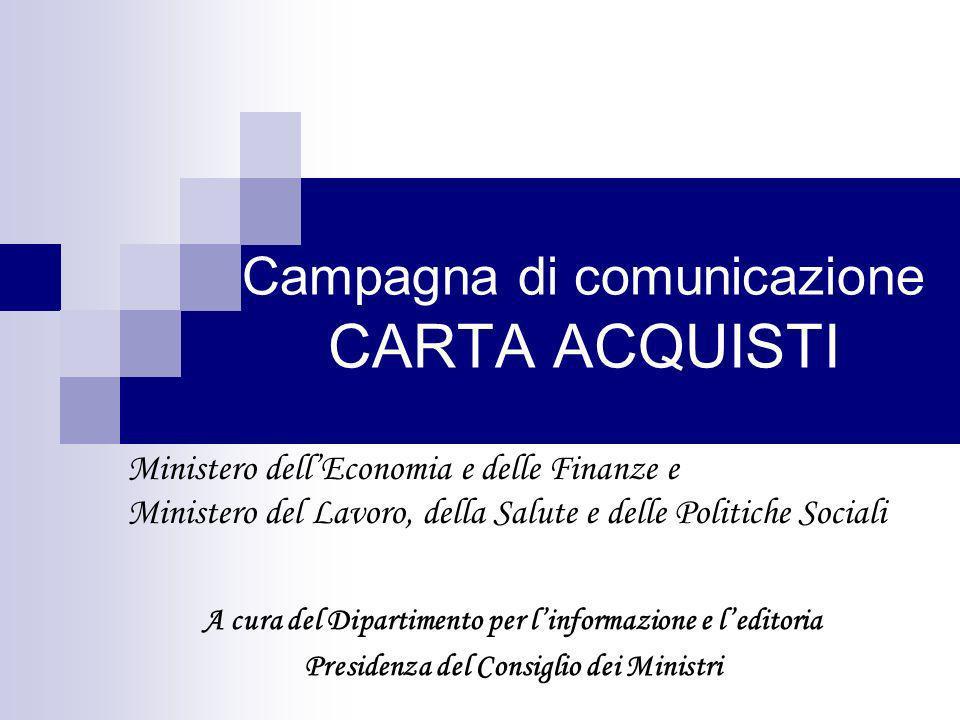 Campagna di comunicazione CARTA ACQUISTI Ministero dellEconomia e delle Finanze e Ministero del Lavoro, della Salute e delle Politiche Sociali A cura del Dipartimento per linformazione e leditoria Presidenza del Consiglio dei Ministri