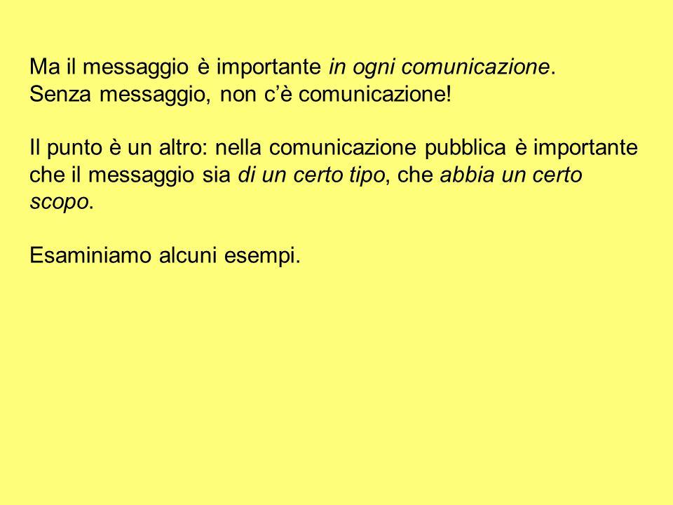 Ma il messaggio è importante in ogni comunicazione. Senza messaggio, non cè comunicazione! Il punto è un altro: nella comunicazione pubblica è importa