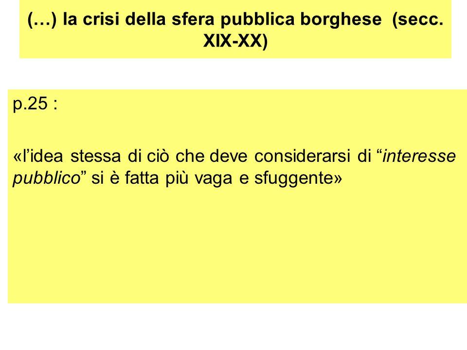 (…) la crisi della sfera pubblica borghese (secc. XIX-XX) p.25 : «lidea stessa di ciò che deve considerarsi di interesse pubblico si è fatta più vaga