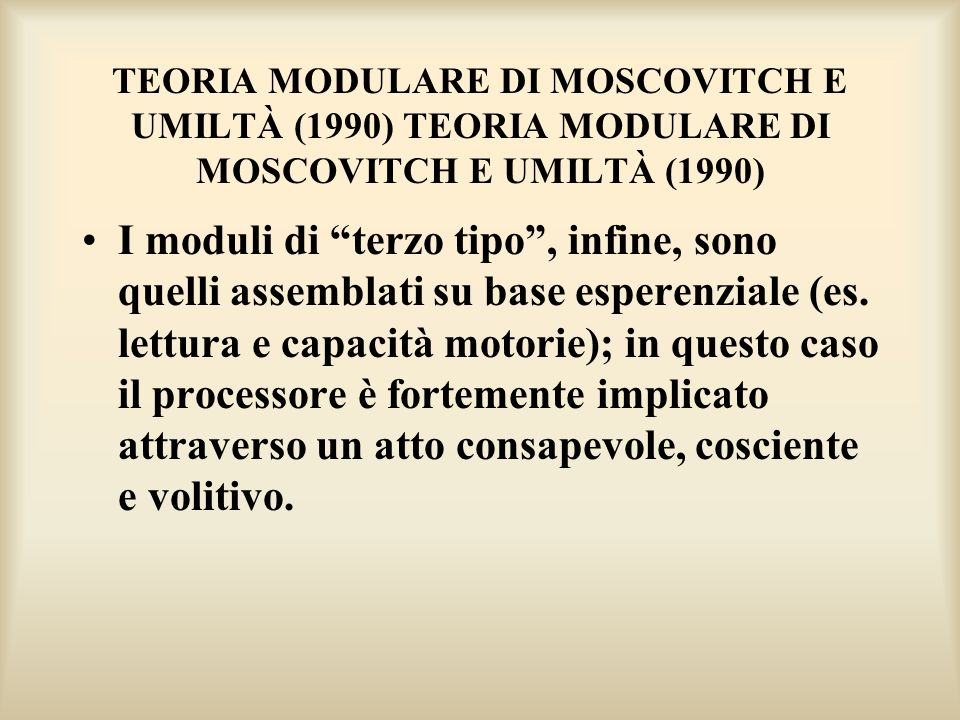 TEORIA MODULARE DI MOSCOVITCH E UMILTÀ (1990) I moduli di terzo tipo, infine, sono quelli assemblati su base esperenziale (es. lettura e capacità moto